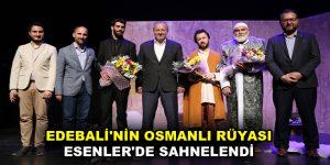 EDEBALİ'NİN OSMANLI RÜYASI ESENLER'DE SAHNELENDİ
