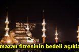 Ramazan fitresinin bedeli açıklandı