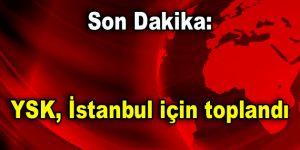 Son Dakika: YSK, İstanbul için toplandı