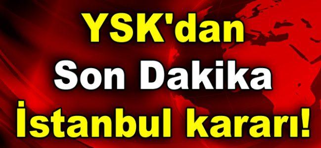 YSK'dan son dakika İstanbul kararı!