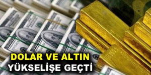 Altın ve dolar yükselişe geçti!