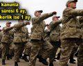 Yeni kanunla askerlik süresi 6 ay, bedelli askerlik ise 1 ay