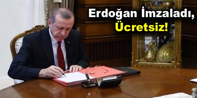 Erdoğan İmzaladı, Ücretsiz!