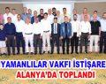 ADIYAMANLILAR VAKFI İSTİŞARE İÇİN ALANYA'DA TOPLANDI