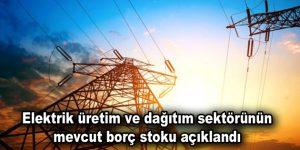 Elektrik üretim ve dağıtım sektörünün mevcut borç stoku açıklandı