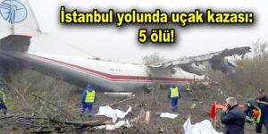 İstanbul yolunda uçak kazası: 5 ölü!