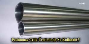 Paslanmaz Çelik Üretiminde Ne Kullanılır?