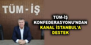 TÜM-İŞ KONFEDERASYONU'NDAN KANAL İSTANBUL'A DESTEK