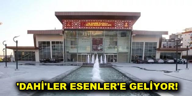 'DAHİ'LER ESENLER'E GELİYOR!