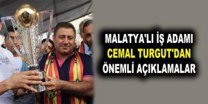 MALATYA'LI İŞ ADAMI CEMAL TURGUT'DAN ÖNEMLİ AÇIKLAMALAR
