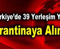 39 yerleşim yeri karantinaya alındı