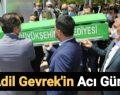 """""""ADİL GEVREK, BABASINI SON YOLCULUĞUNA UĞURLADI"""""""