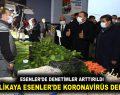 VALİ YERLİKAYA ESENLER'DE KORONAVİRÜS DENETİMİNDE