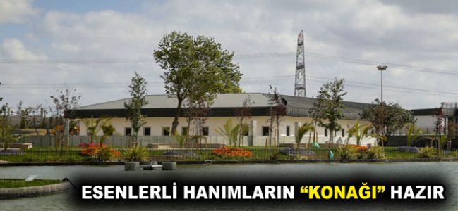 """ESENLERLİ HANIMLARIN """"KONAĞI"""" HAZIR"""