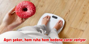 Aşırı şeker, hem ruha hem bedene zarar veriyor