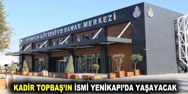 KADİR TOPBAŞ'IN İSMİ YENİKAPI'DA YAŞAYACAK