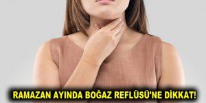 RAMAZAN AYINDA BOĞAZ REFLÜSÜ'NE DİKKAT!