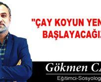 """""""ÇAY KOYUN YENİDEN BAŞLAYACAĞIZ!"""""""