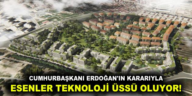CUMHURBAŞKANI ERDOĞAN'IN KARARIYLA ESENLER TEKNOLOJİ ÜSSÜ OLUYOR!